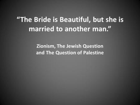 """The Bride is Beautiful, but she is married to another man."" Zionism, The Jewish Question and The Question of Palestine."