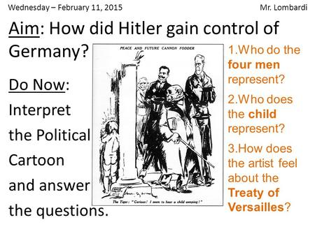 Wednesday – February 11, 2015 Mr. Lombardi Do Now: Interpret the Political Cartoon and answer the questions. Aim: How did Hitler gain control of Germany?