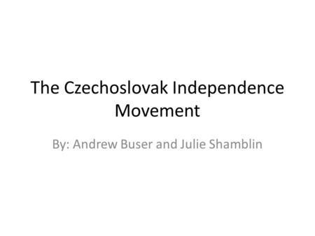 The Czechoslovak Independence Movement By: Andrew Buser and Julie Shamblin.