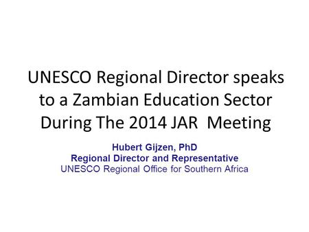UNESCO Regional Director speaks to a Zambian Education Sector During The 2014 JAR Meeting Hubert Gijzen, PhD Regional Director and Representative UNESCO.