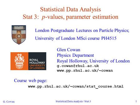 G. Cowan Statistical Data Analysis / Stat 3 1 Statistical Data Analysis Stat 3: p-values, parameter estimation London Postgraduate Lectures on Particle.