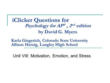 IClicker Questions for Unit VIII: Motivation, Emotion, and Stress Psychology for AP ®, 2 nd edition by David G. Myers Karla Gingerich, Colorado State University.