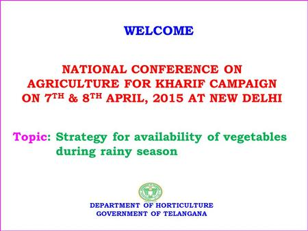 NATIONAL CONFERENCE ON AGRICULTURE FOR KHARIF CAMPAIGN ON 7 TH & 8 TH APRIL, 2015 AT NEW DELHI WELCOME DEPARTMENT OF HORTICULTURE GOVERNMENT OF TELANGANA.