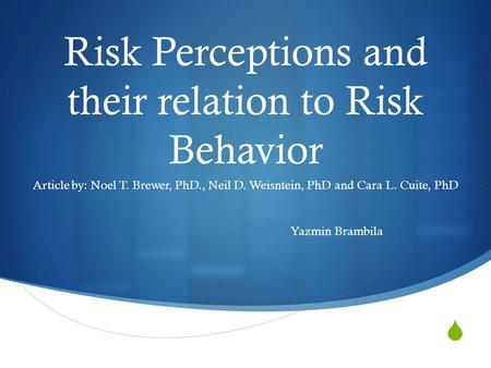  Risk Perceptions and their relation to Risk Behavior Article by: Noel T. Brewer, PhD., Neil D. Weisntein, PhD and Cara L. Cuite, PhD Yazmin Brambila.