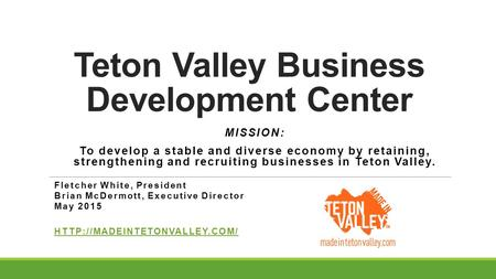 Teton Valley Business Development Center MISSION: To develop a stable and diverse economy by retaining, strengthening and recruiting businesses in Teton.