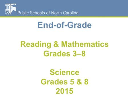 End-of-Grade Reading & Mathematics Grades 3–8 Science Grades 5 & 8 2015.