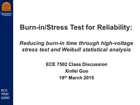 Robust Low Power VLSI ECE 7502 S2015 Burn-in/Stress Test for Reliability: Reducing burn-in time through high-voltage stress test and Weibull statistical.