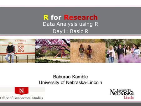 R for Research Data Analysis using R Day1: Basic R Baburao Kamble University of Nebraska-Lincoln.