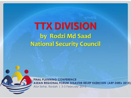 TTX DIVISION by Rodzi Md Saad National Security Council FINAL PLANNING CONFERENCE ASEAN REGIONAL FORUM DISASTER RELIEF EXERCISES (ARF DiREx 2015) Alor.