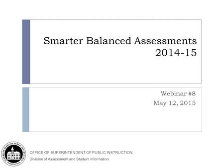OFFICE OF SUPERINTENDENT OF PUBLIC INSTRUCTION Division of Assessment and Student Information Smarter Balanced Assessments 2014-15 Webinar #8 May 12, 2015.