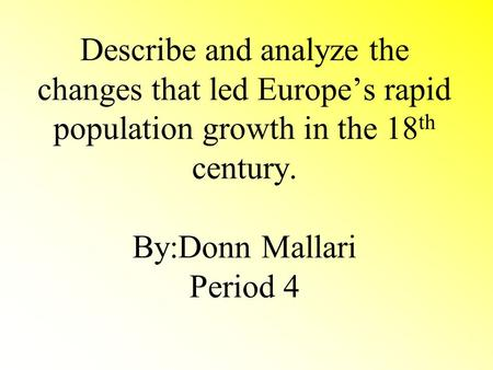 Describe and analyze the changes that led Europe's rapid population growth in the 18 th century. By:Donn Mallari Period 4.