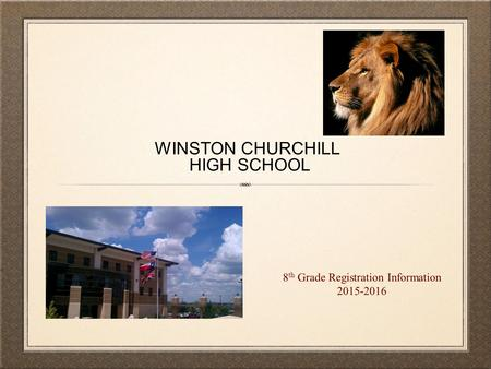 WINSTON CHURCHILL HIGH SCHOOL 8 th Grade Registration Information 2015-2016.