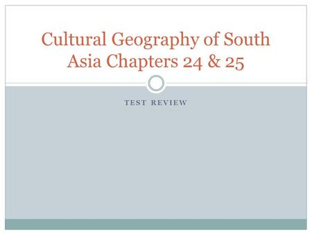 TEST REVIEW Cultural Geography of South Asia Chapters 24 & 25.