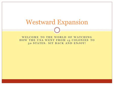 WELCOME TO THE WORLD OF WATCHING HOW THE USA WENT FROM 13 COLONIES TO 50 STATES. SIT BACK AND ENJOY! Westward Expansion.