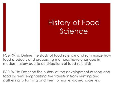 History of Food Science FCS-FS-1a: Define the study of food science and summarize how food products and processing methods have changed in modern history.