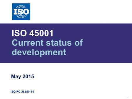 1 ISO/PC 283/N170 ISO 45001 Current status of development May 2015.