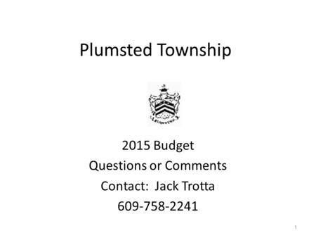 Plumsted Township 2015 Budget Questions or Comments Contact: Jack Trotta 609-758-2241 1.