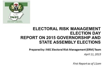 ELECTORAL RISK MANAGEMENT ELECTION DAY REPORT ON 2015 GOVERNORSHIP AND STATE ASSEMBLY ELECTIONS Prepared by: INEC Electoral Risk Management (ERM) Team.