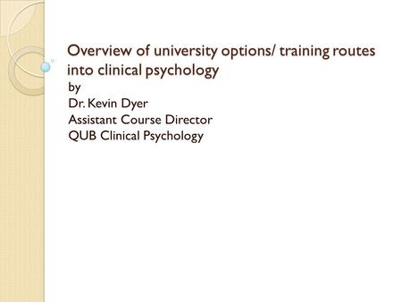 Overview of university options/ training routes into clinical psychology by Dr. Kevin Dyer Assistant Course Director QUB Clinical Psychology.