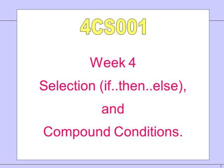 1 Week 4 Selection (if..then..else), and Compound Conditions.