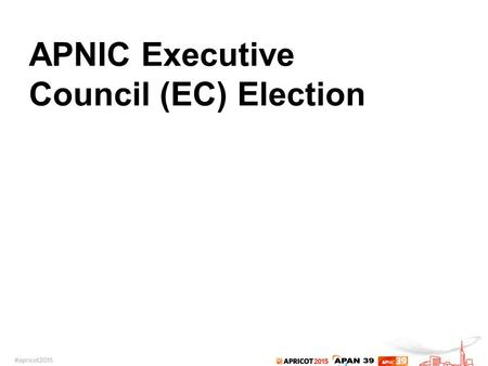 APNIC Executive Council (EC) Election. 2015 APNIC EC Election Four vacant seats on the APNIC EC –Two-year term starting from being elected on 6 March.