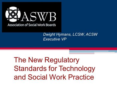 The New Regulatory Standards for Technology and Social Work Practice Dwight Hymans, LCSW, ACSW Executive VP.