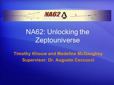 NA62: Unlocking the Zeptouniverse Timothy Khouw and Madeline McGaughey Supervisor: Dr. Augusto Ceccucci.