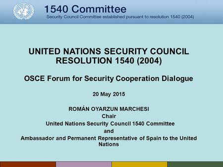 UNITED NATIONS SECURITY COUNCIL RESOLUTION 1540 (2004) OSCE Forum for Security Cooperation Dialogue 20 May 2015 ROMÁN OYARZUN MARCHESI Chair United Nations.