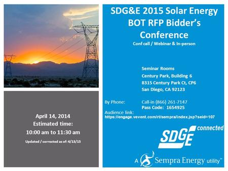 April 14, 2014 Estimated time: 10:00 am to 11:30 am Updated / corrected as of: 4/13/15 SDG&E 2015 Solar Energy BOT RFP Bidder's Conference Conf call /