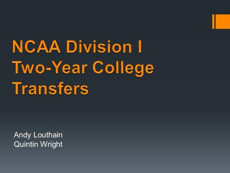 Andy Louthain Quintin Wright. Identify legislation fundamental to NCAA Division I two-year college and 4-2-4 college transfer certification. Apply legislation.