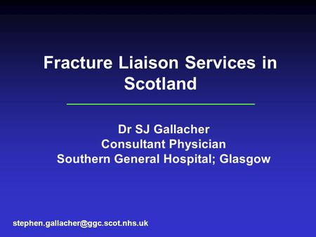 Fracture Liaison Services in Scotland Dr SJ Gallacher Consultant Physician Southern General Hospital; Glasgow