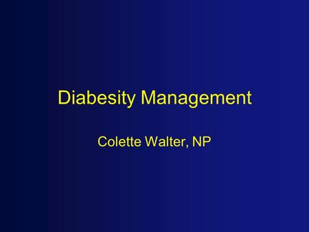 Diabesity Management Colette Walter, NP. Objectives 1. Pharmacologic management and understanding of treatment related to the overweight diabetic patient.