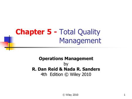 © Wiley 20101 Chapter 5 - Total Quality Management Operations Management by R. Dan Reid & Nada R. Sanders 4th Edition © Wiley 2010.