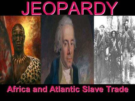 JEOPARDY Africa and Atlantic Slave Trade Categories 100 200 300 400 500 100 200 300 400 500 100 200 300 400 500 100 200 300 400 500 100 200 300 400 500.