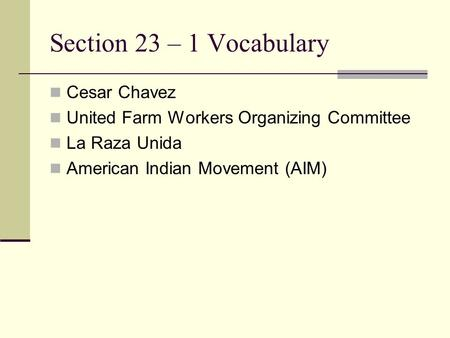 Section 23 – 1 Vocabulary Cesar Chavez United Farm Workers Organizing Committee La Raza Unida American Indian Movement (AIM)