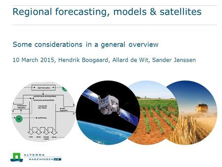 Regional forecasting, models & satellites Some considerations in a general overview 10 March 2015, Hendrik Boogaard, Allard de Wit, Sander Janssen.