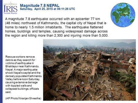 A magnitude 7.8 earthquake occurred with an epicenter 77 km (48 miles) northwest of Kathmandu, the capital city of Nepal that is home to nearly 1.5 million.