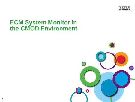 1 ECM System Monitor in the CMOD Environment. © 2013 IBM Corporation Enterprise Content Management IBM ECM System Monitor Improve Availability / Lower.