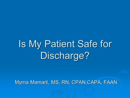 Is My Patient Safe for Discharge? Myrna Mamaril, MS, RN, CPAN,CAPA, FAAN.