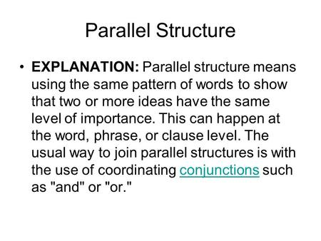 Parallel Structure EXPLANATION: Parallel structure means using the same pattern of words to show that two or more ideas have the same level of importance.