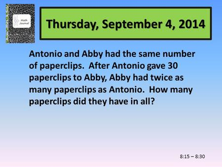 Thursday, September 4, 2014 Antonio and Abby had the same number of paperclips. After Antonio gave 30 paperclips to Abby, Abby had twice as many paperclips.