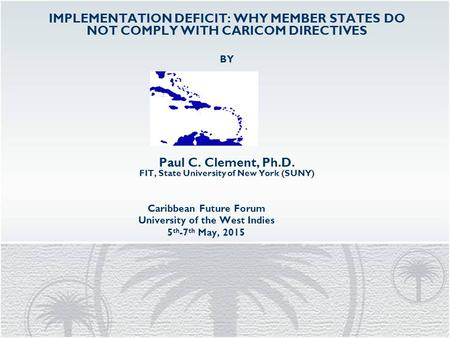 Caribbean Future Forum University of the West Indies 5 th -7 th May, 2015 IMPLEMENTATION DEFICIT: WHY MEMBER STATES DO NOT COMPLY WITH CARICOM DIRECTIVES.