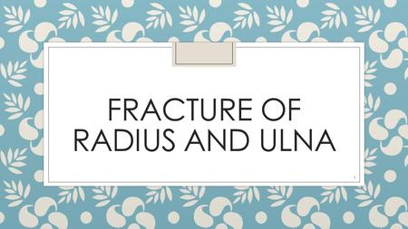 FRACTURE OF RADIUS AND ULNA 1. 2 Distal Radius Fracture ◦ A distal radius fracture is a common bone fracture of the radius in the forearm. Because of.