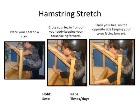 Hamstring Stretch Hold: Reps: Sets: Times/day: Place your heel on a stair. Cross your leg in front of your body keeping your torso facing forward. Place.