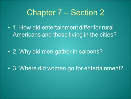 Chapter 7 – Section 2 1. How did entertainment differ for rural Americans and those living in the cities? 2. Why did men gather in saloons? 3. Where did.