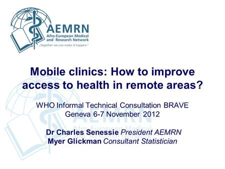 Mobile clinics: How to improve access to health in remote areas? WHO Informal Technical Consultation BRAVE Geneva 6-7 November 2012 Dr Charles Senessie.