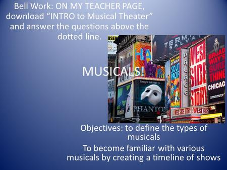 MUSICALS! Objectives: to define the types of musicals To become familiar with various musicals by creating a timeline of shows Bell Work: ON MY TEACHER.