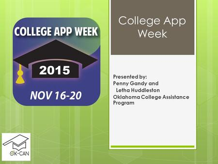 College App Week Presented by: Penny Gandy and Letha Huddleston Oklahoma College Assistance Program.