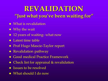 "REVALIDATION ""Just what you've been waiting for"" l What is revalidation l Why the wait l 12 years of waiting- what now l Latest time table l Prof Hugo."