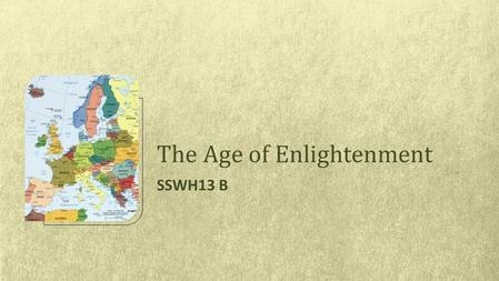 SSWH13 B The Age of Enlightenment. SSWH13: The student will examine the intellectual, political, social, and economic factors that changed the world view.
